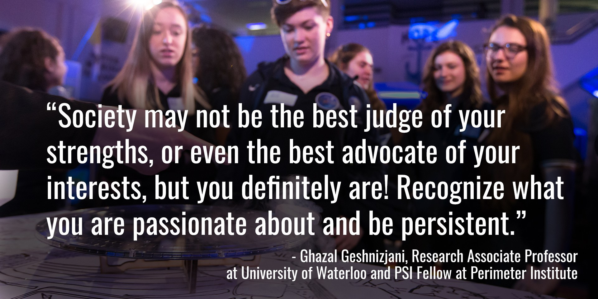 """""""Society may not be the best judge of your strengths, or even the best advocate of your interests, but you definitely are! Recognize what you are passionate about and be persistent."""" - Ghazal Geshnizjani, Research Associate Professor at University of Waterloo and PSI Fellow at Perimeter Institute"""