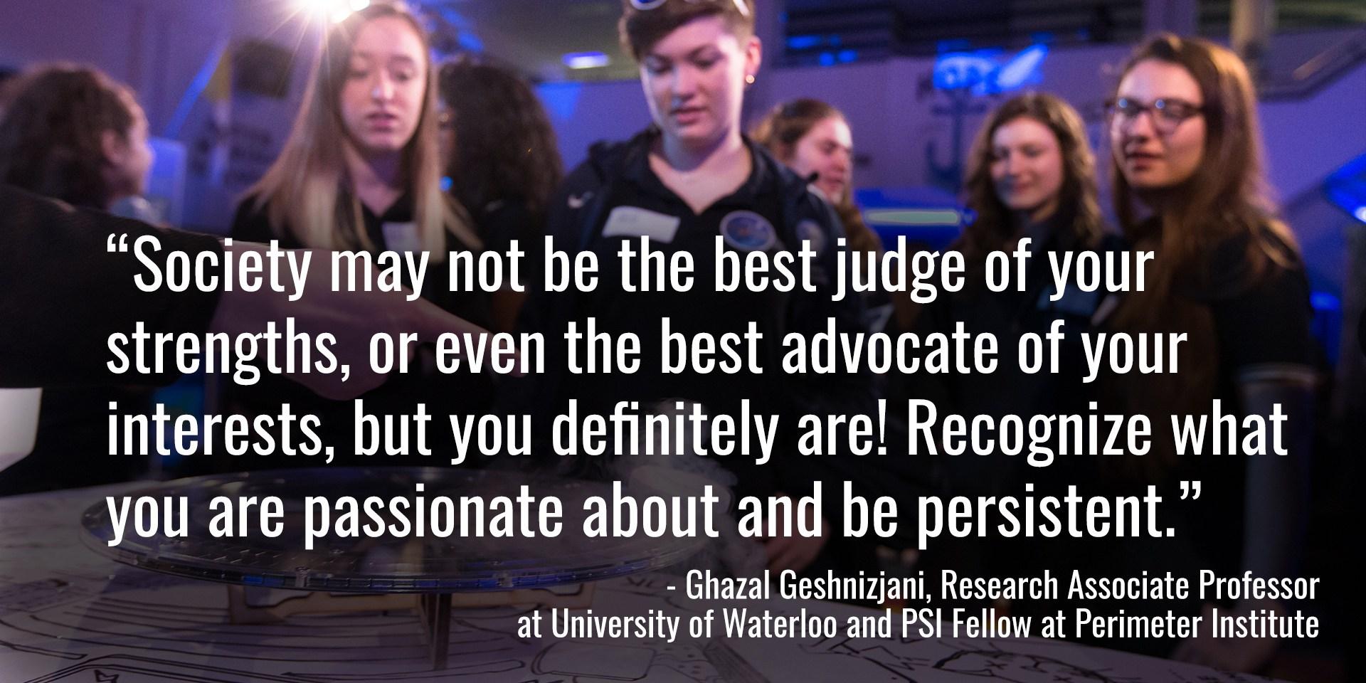 « La société n'est pas nécessairement la meilleure juge de vos forces, ni même la meilleure promotrice de vos intérêts, mais vous l'êtes assurément! Sachez ce qui vous passionne et soyez persévérantes » [traduction] – Ghazal Geshnizjani, professeure-chercheuse associée à l'Université de Waterloo et assistante dans le programme PSI à l'Institut Périmètre