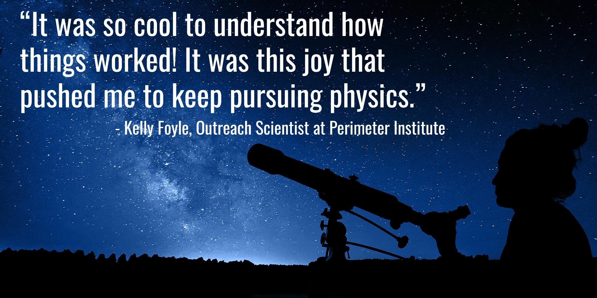 « C'était vraiment bien de comprendre comment les choses fonctionnaient! C'est cette joie qui m'a poussée à poursuivre des études en physique. » [traduction] – Kelly Foyle, membre de l'équipe de diffusion des connaissances de l'Institut Périmètre