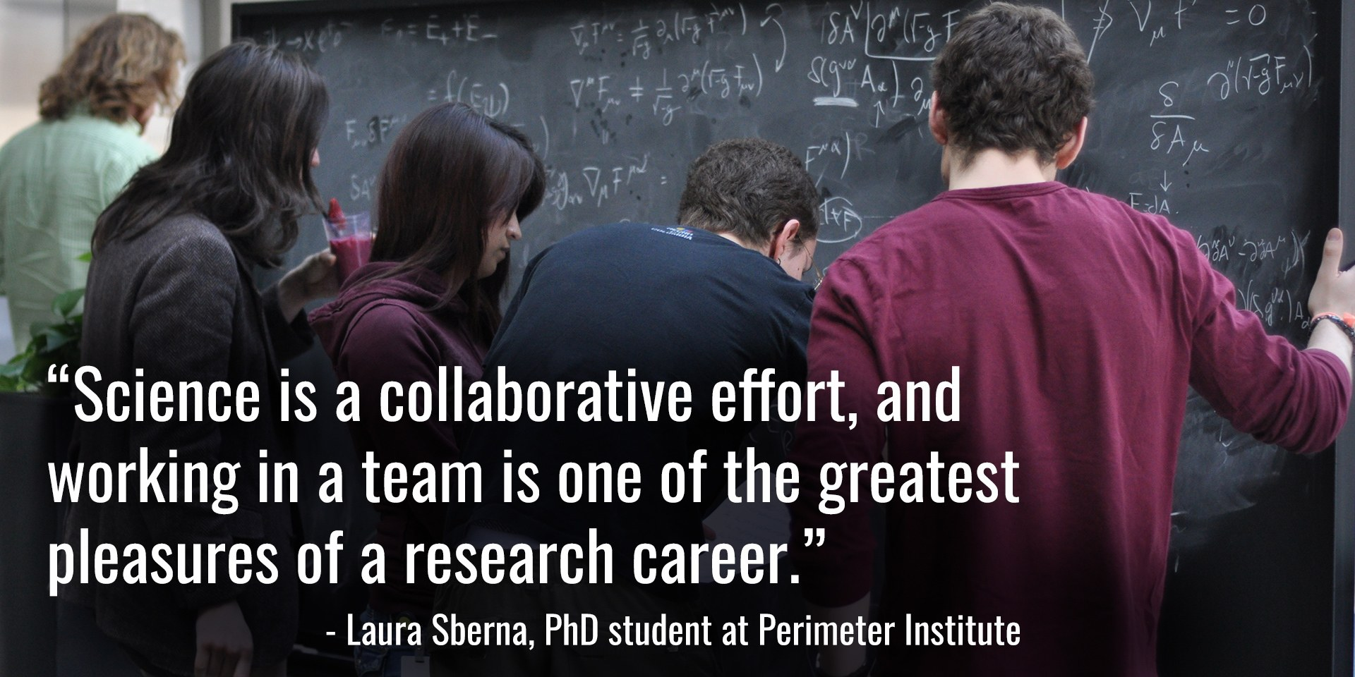 """""""Science is a collaborative effort, and working in a team is one of the greatest pleasures of a research career."""" - Laura Sberna, PhD student at Perimeter Institute"""