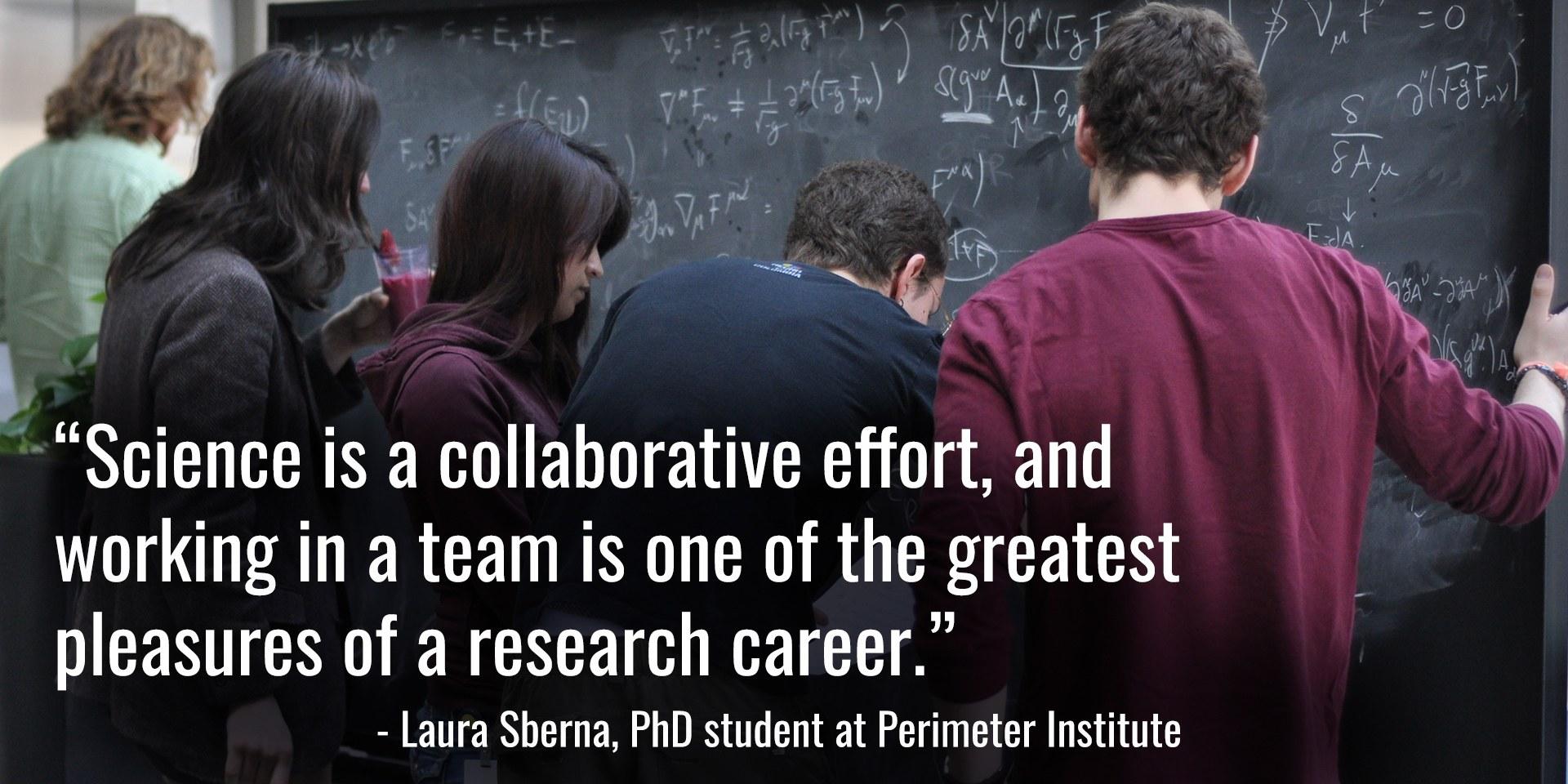 « La science est une question de collaboration, et le travail au sein d'une équipe est l'un des plus grands plaisirs d'une carrière en recherche. » [traduction] – Laura Sberna, doctorante à l'Institut Périmètre